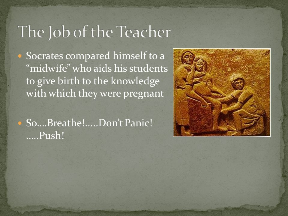 The Job of the Teacher Socrates compared himself to a midwife who aids his students to give birth to the knowledge with which they were pregnant.