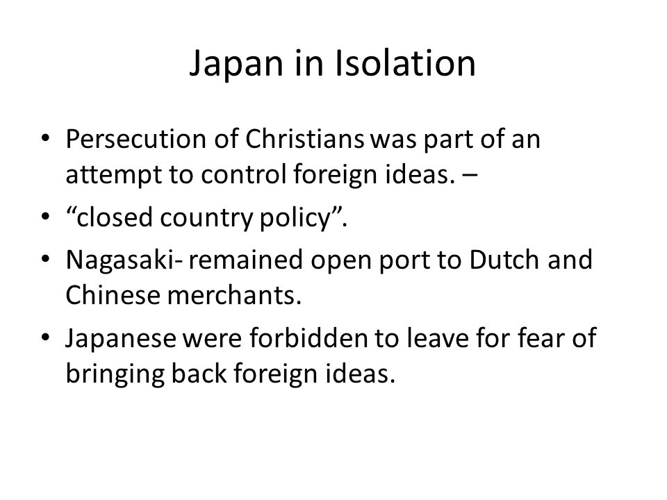 Japan in Isolation Persecution of Christians was part of an attempt to control foreign ideas. – closed country policy .