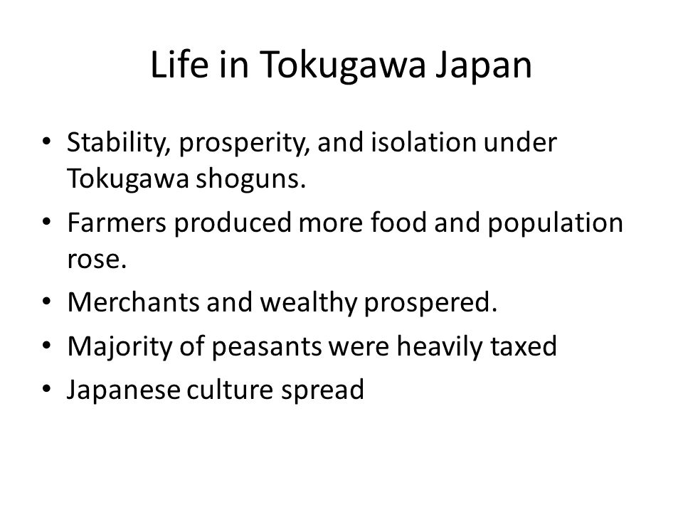 Life in Tokugawa Japan Stability, prosperity, and isolation under Tokugawa shoguns. Farmers produced more food and population rose.