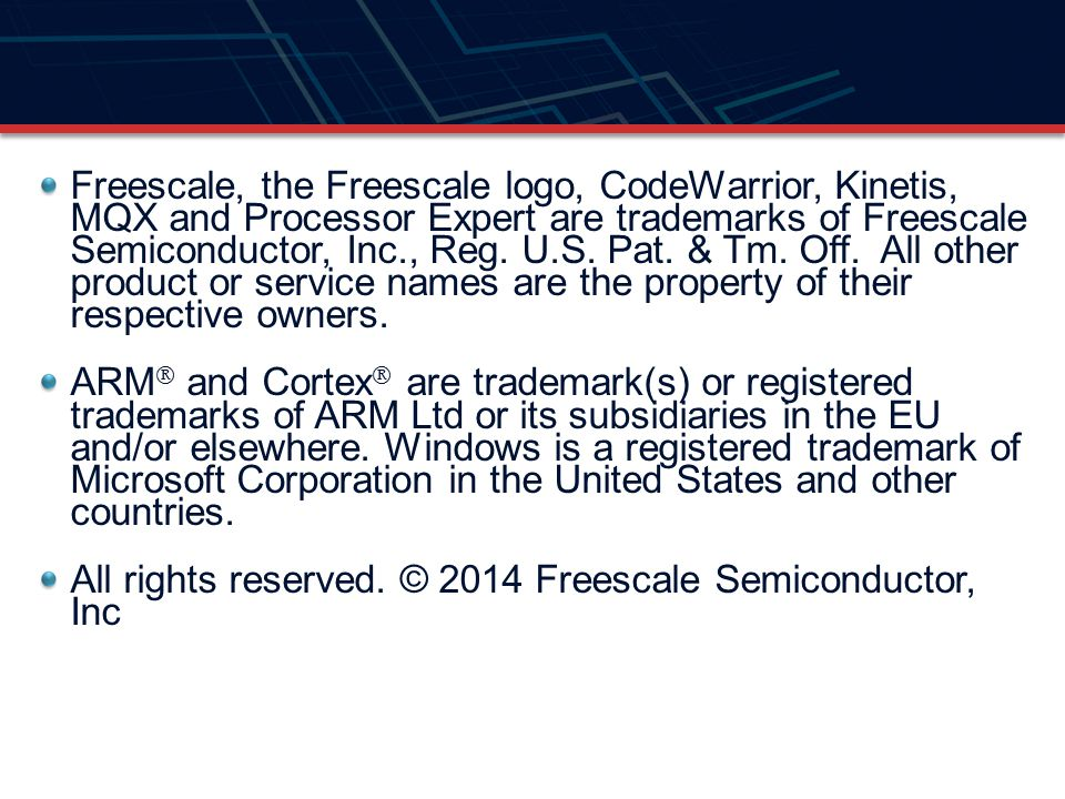 Freescale, the Freescale logo, CodeWarrior, Kinetis, MQX and Processor Expert are trademarks of Freescale Semiconductor, Inc., Reg. U.S. Pat. & Tm. Off. All other product or service names are the property of their respective owners.