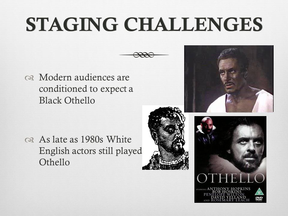 STAGING CHALLENGES Modern audiences are conditioned to expect a Black Othello.