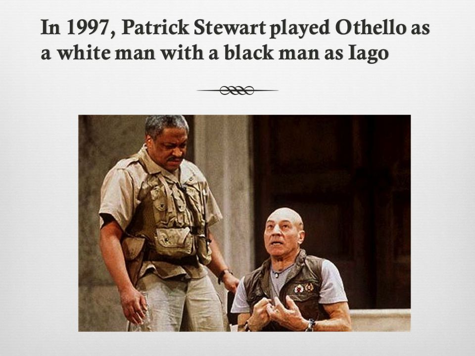 In 1997, Patrick Stewart played Othello as a white man with a black man as Iago