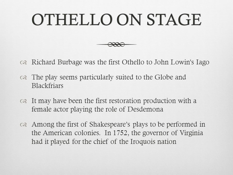 OTHELLO ON STAGE Richard Burbage was the first Othello to John Lowin's Iago. The play seems particularly suited to the Globe and Blackfriars.