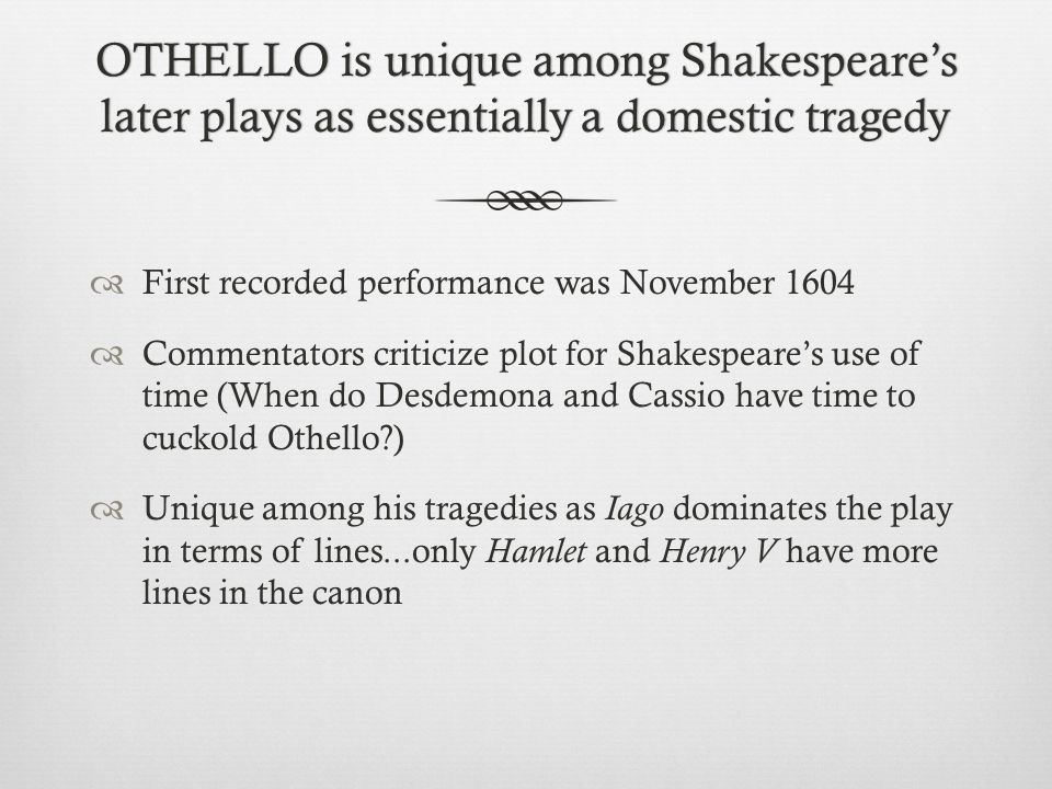 OTHELLO is unique among Shakespeare's later plays as essentially a domestic tragedy