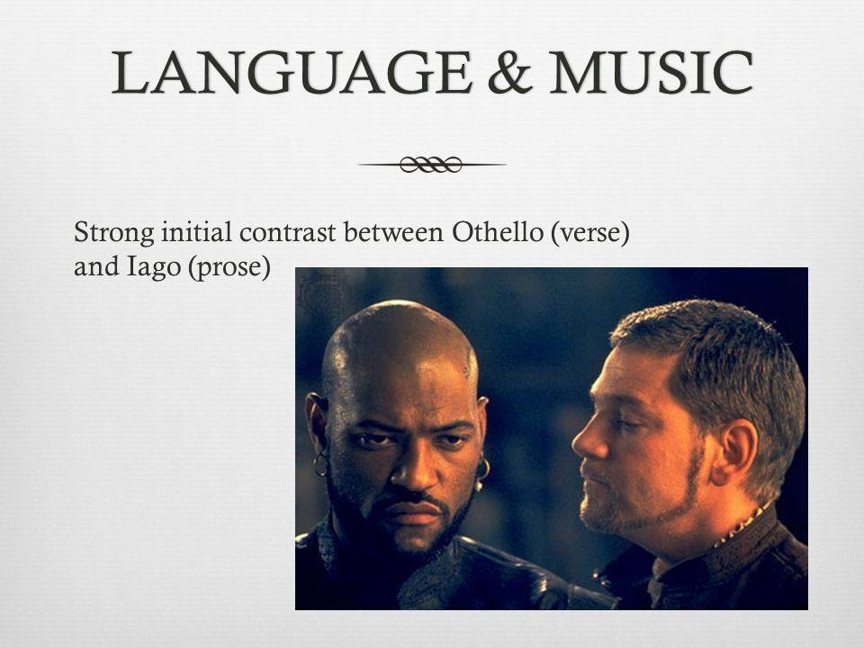 LANGUAGE & MUSIC Strong initial contrast between Othello (verse) and Iago (prose)