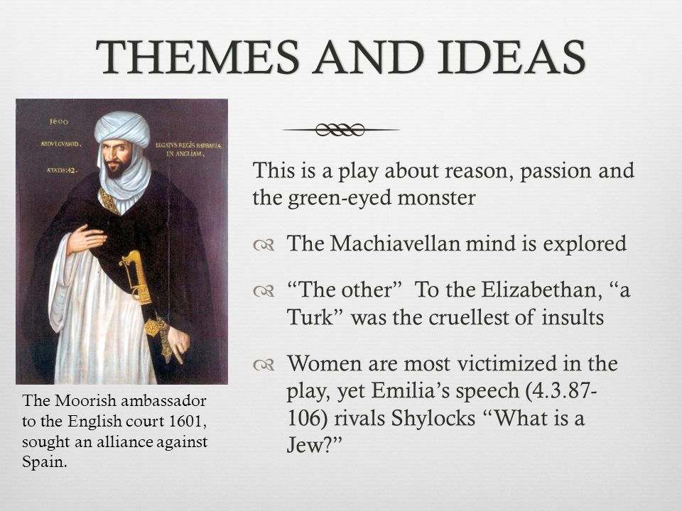 THEMES AND IDEAS This is a play about reason, passion and the green-eyed monster. The Machiavellan mind is explored.