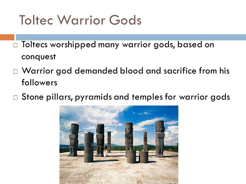 Toltec Warrior Gods Toltecs worshipped many warrior gods, based on conquest. Warrior god demanded blood and sacrifice from his followers.