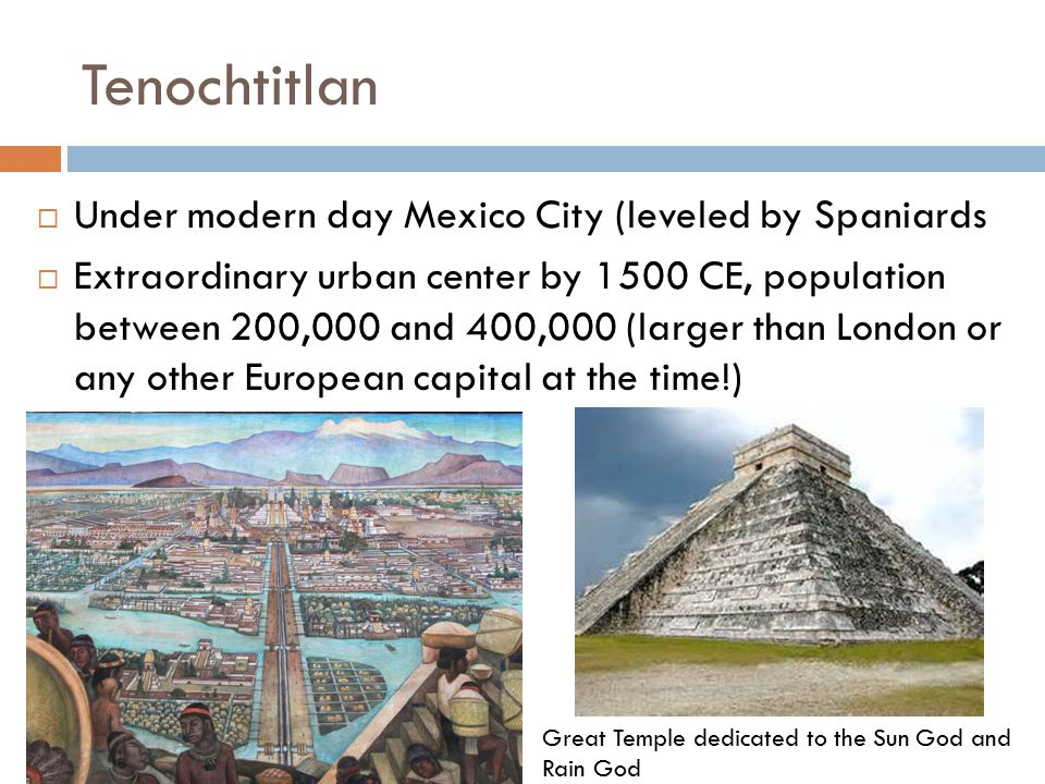 Tenochtitlan Under modern day Mexico City (leveled by Spaniards