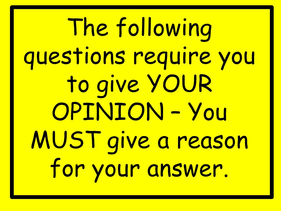 The following questions require you to give YOUR OPINION – You MUST give a reason for your answer.
