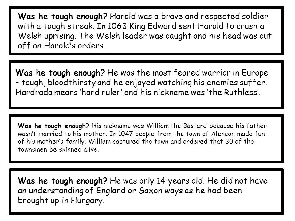 Was he tough enough Harold was a brave and respected soldier with a tough streak. In 1063 King Edward sent Harold to crush a Welsh uprising. The Welsh leader was caught and his head was cut off on Harold's orders.