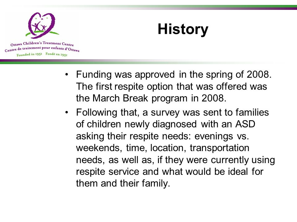 History Funding was approved in the spring of 2008. The first respite option that was offered was the March Break program in 2008.