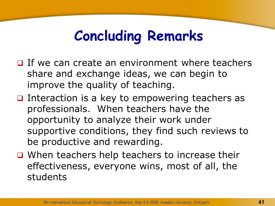 Concluding Remarks If we can create an environment where teachers share and exchange ideas, we can begin to improve the quality of teaching.