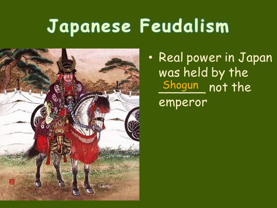 Japanese Feudalism Real power in Japan was held by the ______ not the emperor Shogun