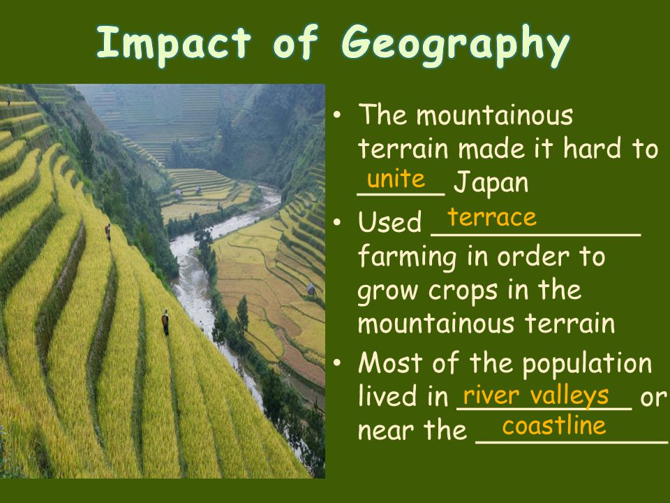 Impact of Geography The mountainous terrain made it hard to _____ Japan. Used ____________ farming in order to grow crops in the mountainous terrain.