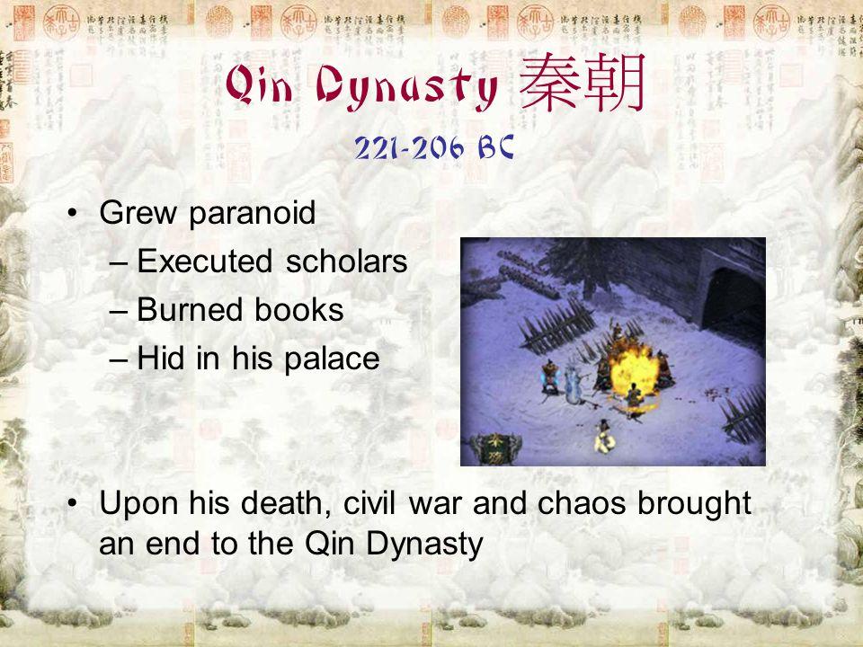 Qin Dynasty 秦朝 221-206 BC Grew paranoid Executed scholars Burned books