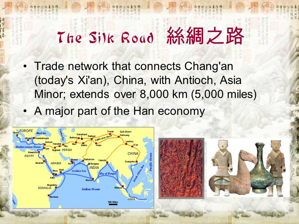 The Silk Road 絲綢之路 Trade network that connects Chang an (today s Xi an), China, with Antioch, Asia Minor; extends over 8,000 km (5,000 miles)