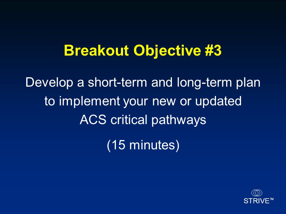 Breakout Objective #3 Develop a short-term and long-term plan to implement your new or updated ACS critical pathways.