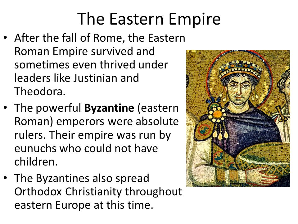 The Eastern Empire After the fall of Rome, the Eastern Roman Empire survived and sometimes even thrived under leaders like Justinian and Theodora.