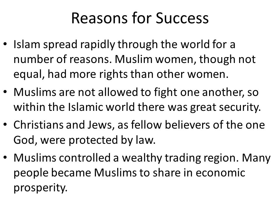 Reasons for Success Islam spread rapidly through the world for a number of reasons. Muslim women, though not equal, had more rights than other women.