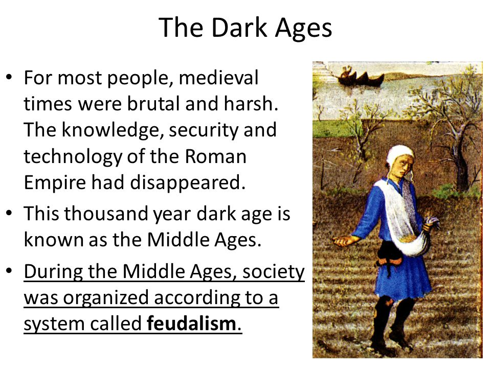 The Dark Ages For most people, medieval times were brutal and harsh. The knowledge, security and technology of the Roman Empire had disappeared.