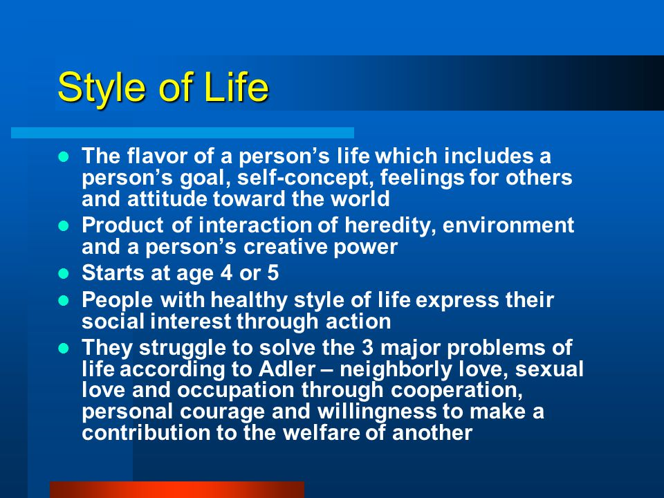 Style of Life The flavor of a person's life which includes a person's goal, self-concept, feelings for others and attitude toward the world.