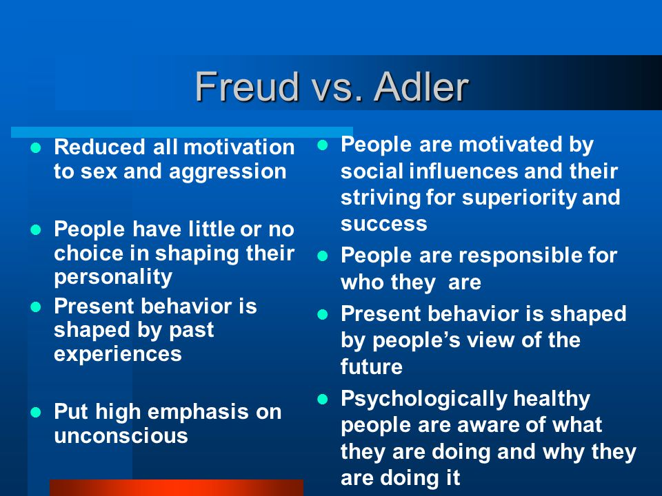 Freud vs. Adler People are motivated by social influences and their striving for superiority and success.