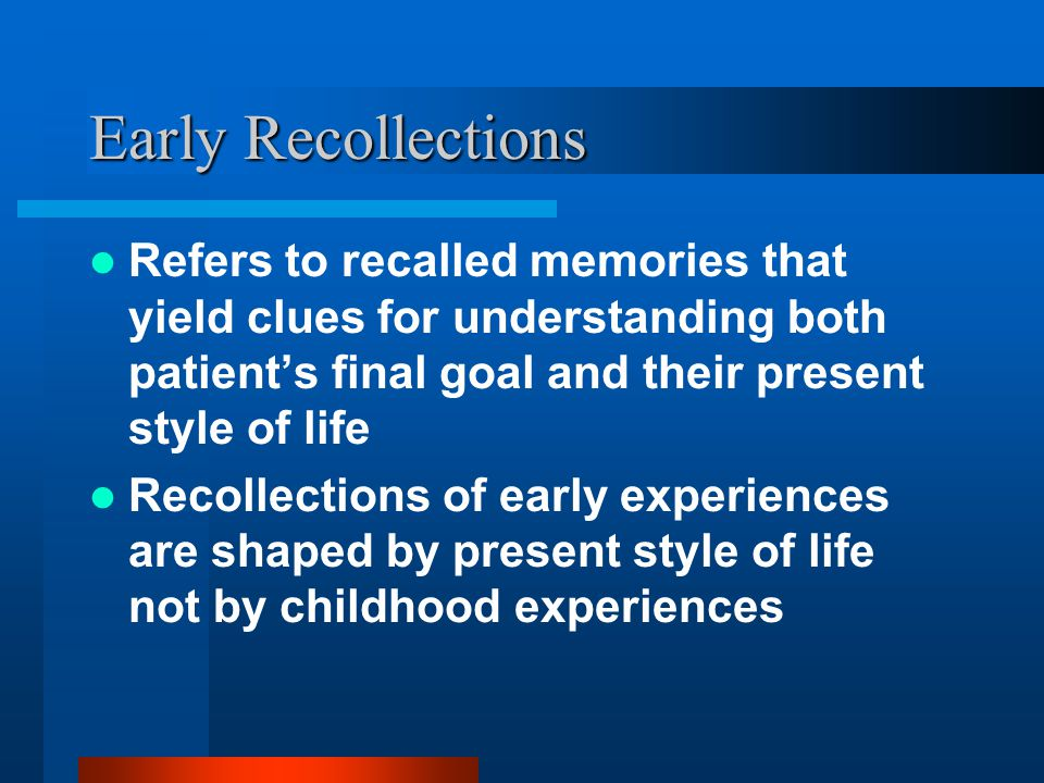 Early Recollections Refers to recalled memories that yield clues for understanding both patient's final goal and their present style of life.