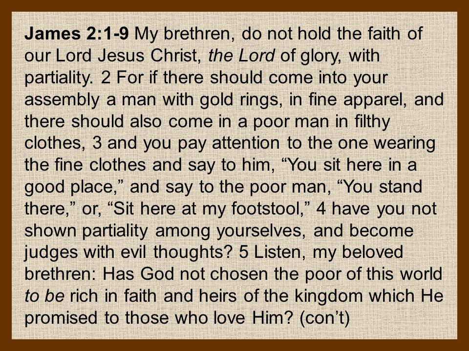 James 2:1-9 My brethren, do not hold the faith of our Lord Jesus Christ, the Lord of glory, with partiality.
