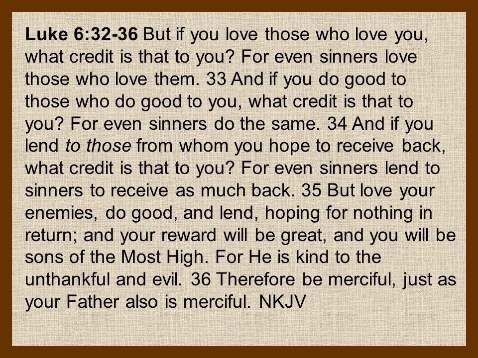 Luke 6:32-36 But if you love those who love you, what credit is that to you.