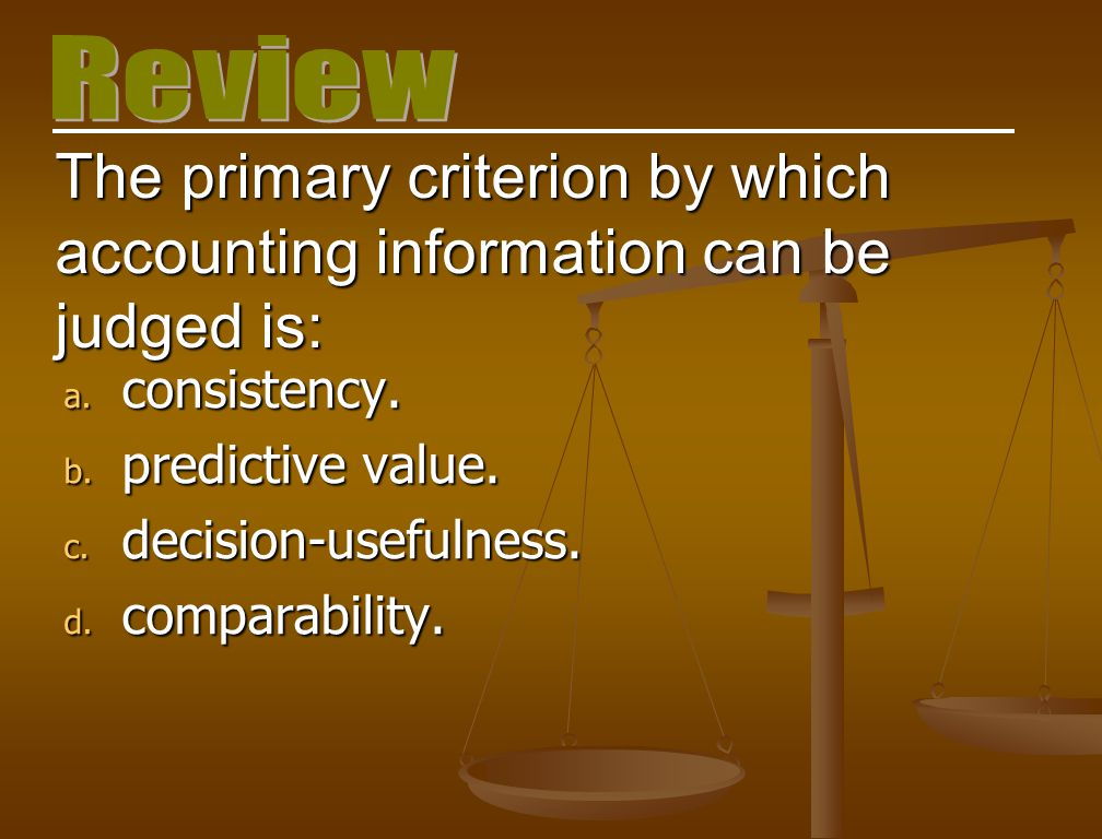 Review The primary criterion by which accounting information can be judged is: consistency. predictive value.