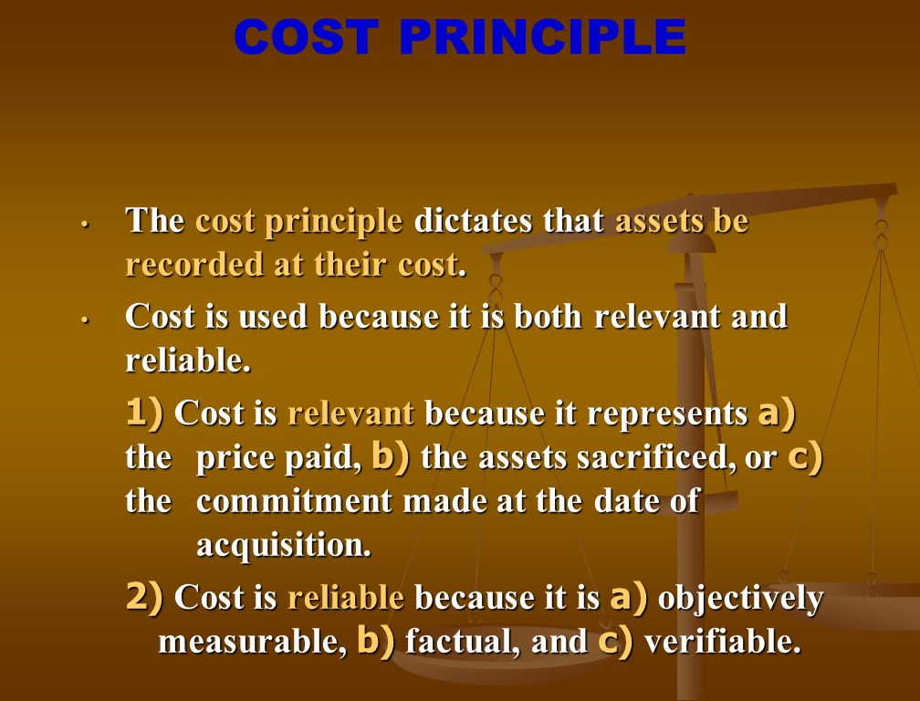 COST PRINCIPLE The cost principle dictates that assets be recorded at their cost. Cost is used because it is both relevant and reliable.