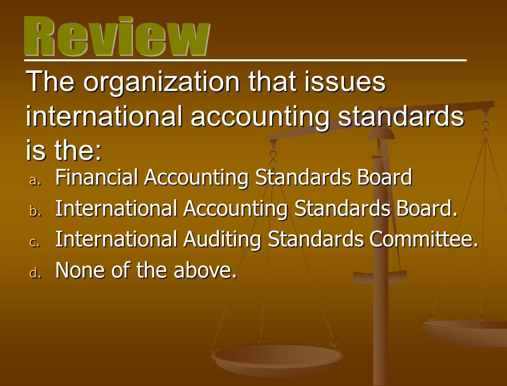 Review The organization that issues international accounting standards is the: Financial Accounting Standards Board.