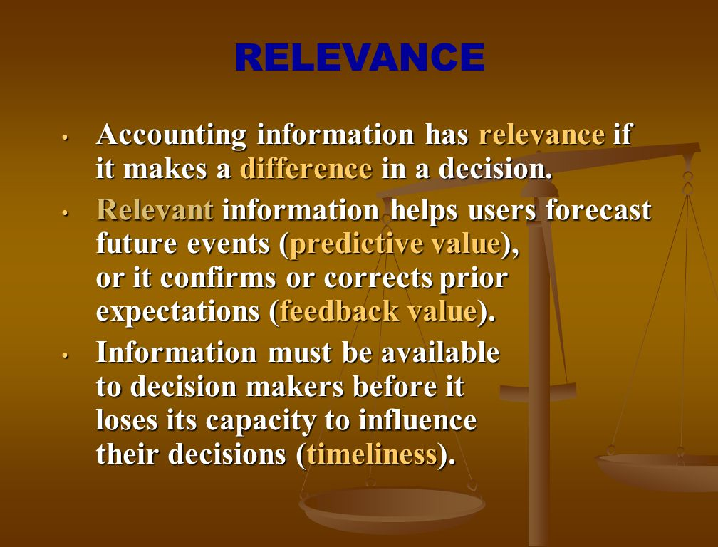 RELEVANCE Accounting information has relevance if it makes a difference in a decision.