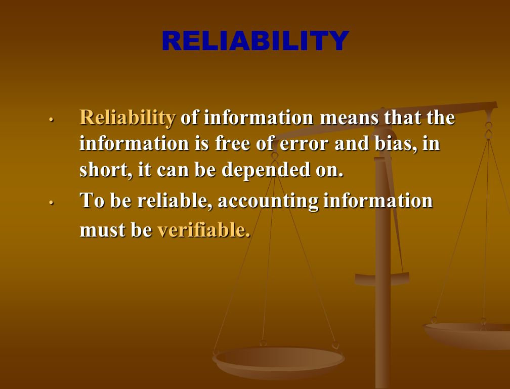 RELIABILITY Reliability of information means that the information is free of error and bias, in short, it can be depended on.