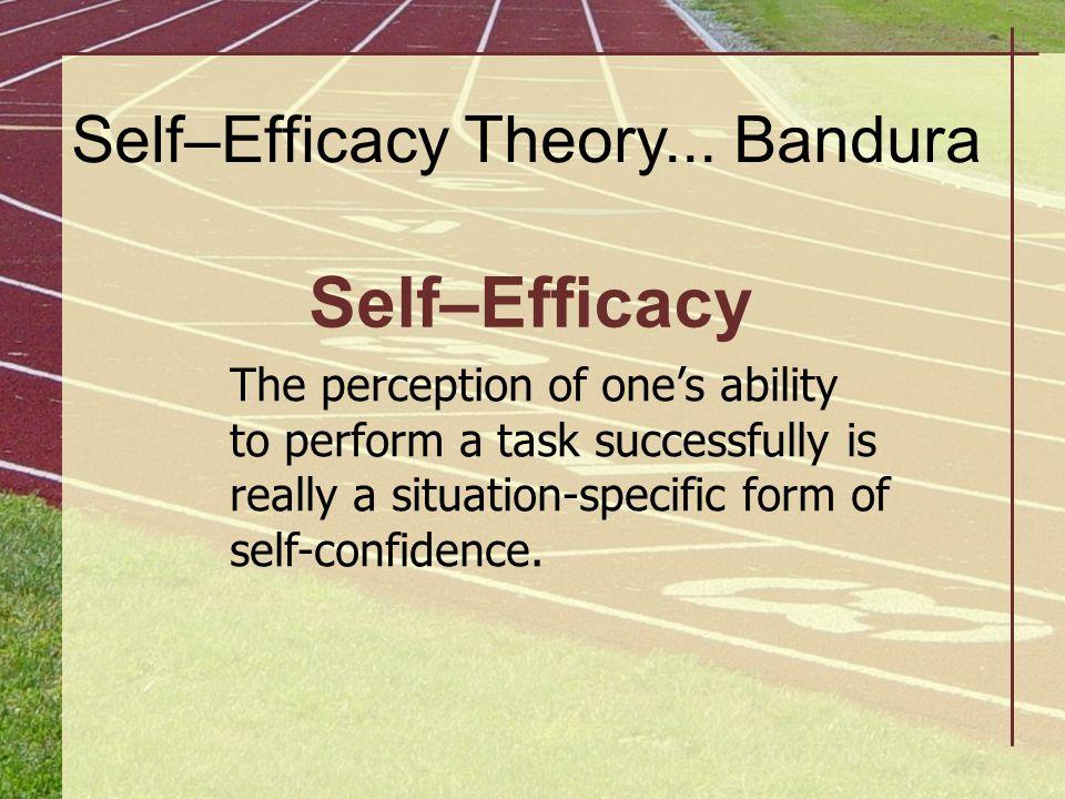 Self–Efficacy Self–Efficacy Theory... Bandura