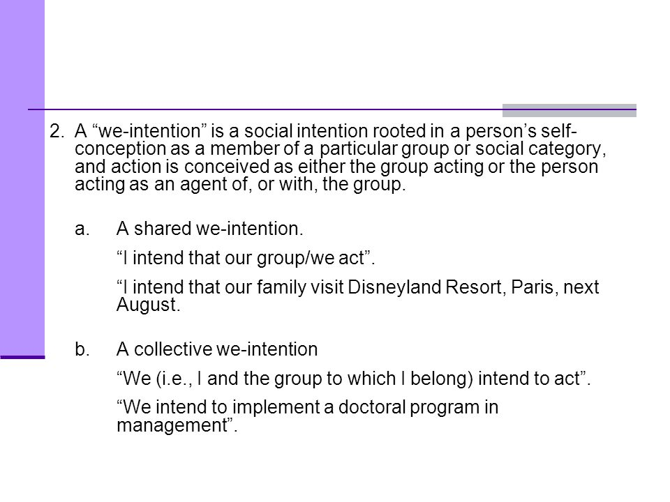 2. A we-intention is a social intention rooted in a person's self-conception as a member of a particular group or social category, and action is conceived as either the group acting or the person acting as an agent of, or with, the group.