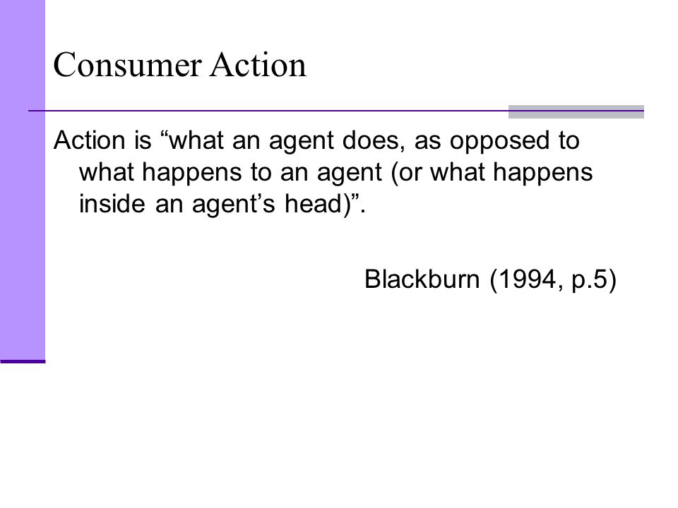 Consumer Action Action is what an agent does, as opposed to what happens to an agent (or what happens inside an agent's head) .