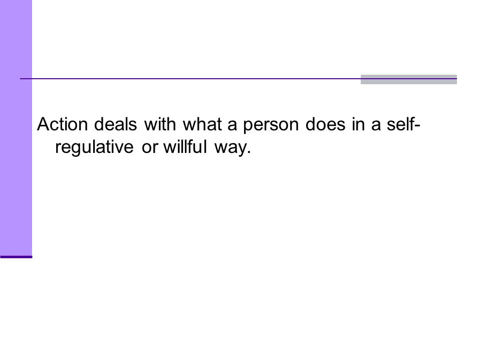 Action deals with what a person does in a self-regulative or willful way.