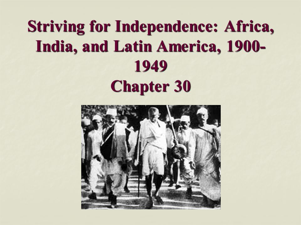 Striving for Independence: Africa, India, and Latin America, 1900-1949 Chapter 30