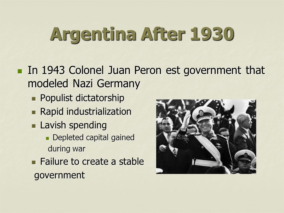 Argentina After 1930 In 1943 Colonel Juan Peron est government that modeled Nazi Germany. Populist dictatorship.