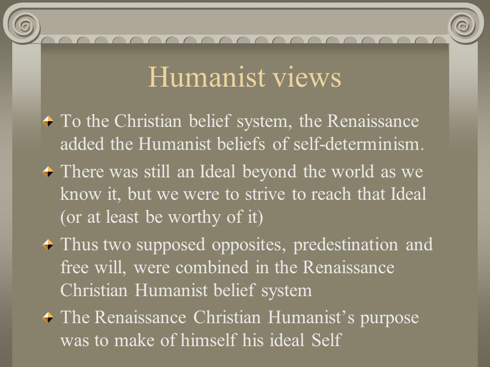 Humanist views To the Christian belief system, the Renaissance added the Humanist beliefs of self-determinism.