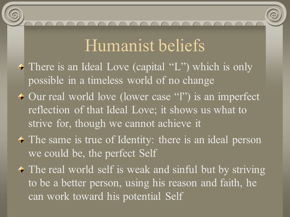 Humanist beliefs There is an Ideal Love (capital L ) which is only possible in a timeless world of no change.