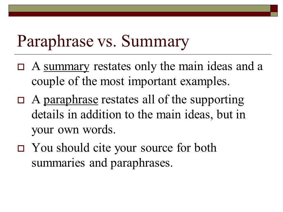 Paraphrase vs. Summary A summary restates only the main ideas and a couple of the most important examples.