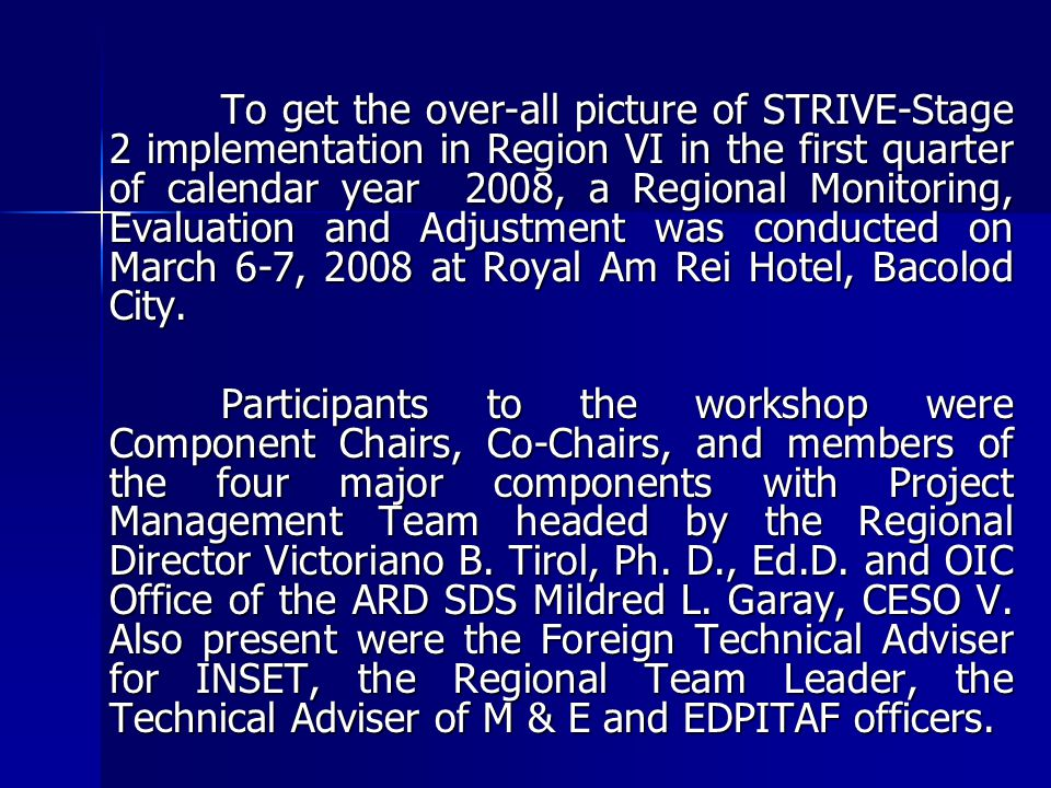To get the over-all picture of STRIVE-Stage 2 implementation in Region VI in the first quarter of calendar year 2008, a Regional Monitoring, Evaluation and Adjustment was conducted on March 6-7, 2008 at Royal Am Rei Hotel, Bacolod City.