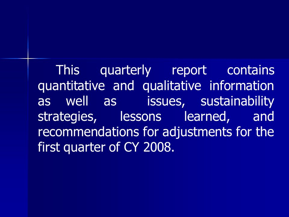 This quarterly report contains quantitative and qualitative information as well as issues, sustainability strategies, lessons learned, and recommendations for adjustments for the first quarter of CY 2008.
