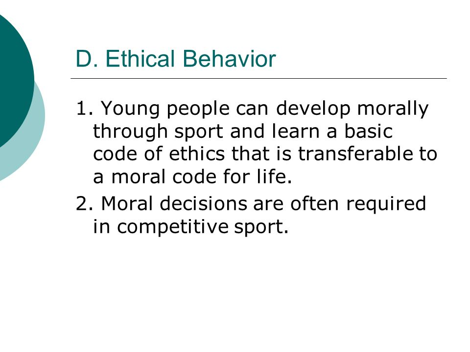 D. Ethical Behavior 1. Young people can develop morally through sport and learn a basic code of ethics that is transferable to a moral code for life.