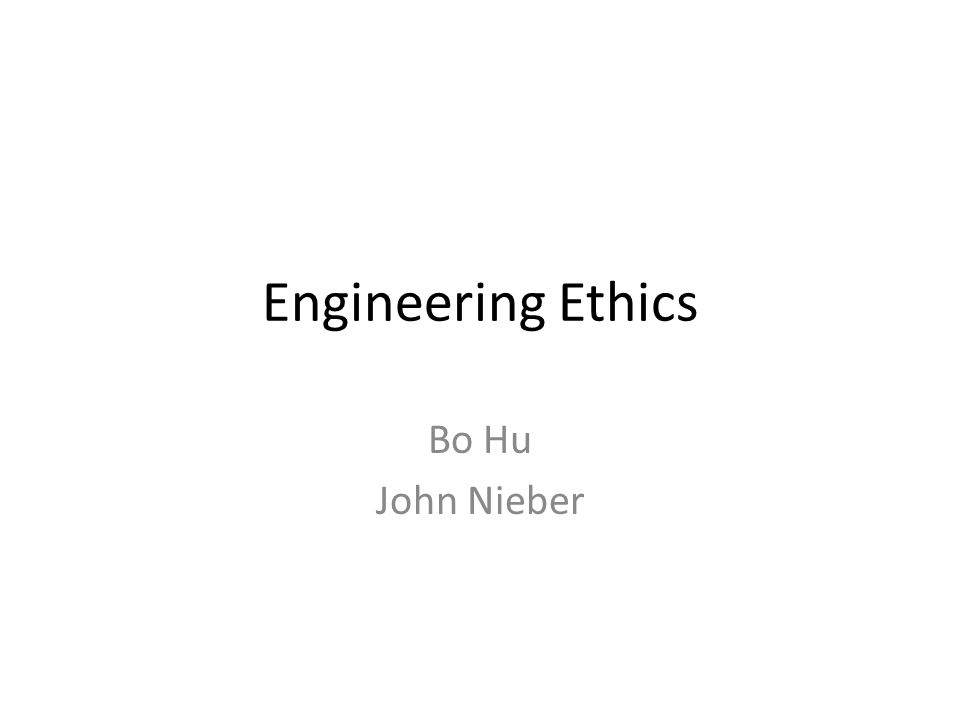 Engineering Ethics Bo Hu John Nieber