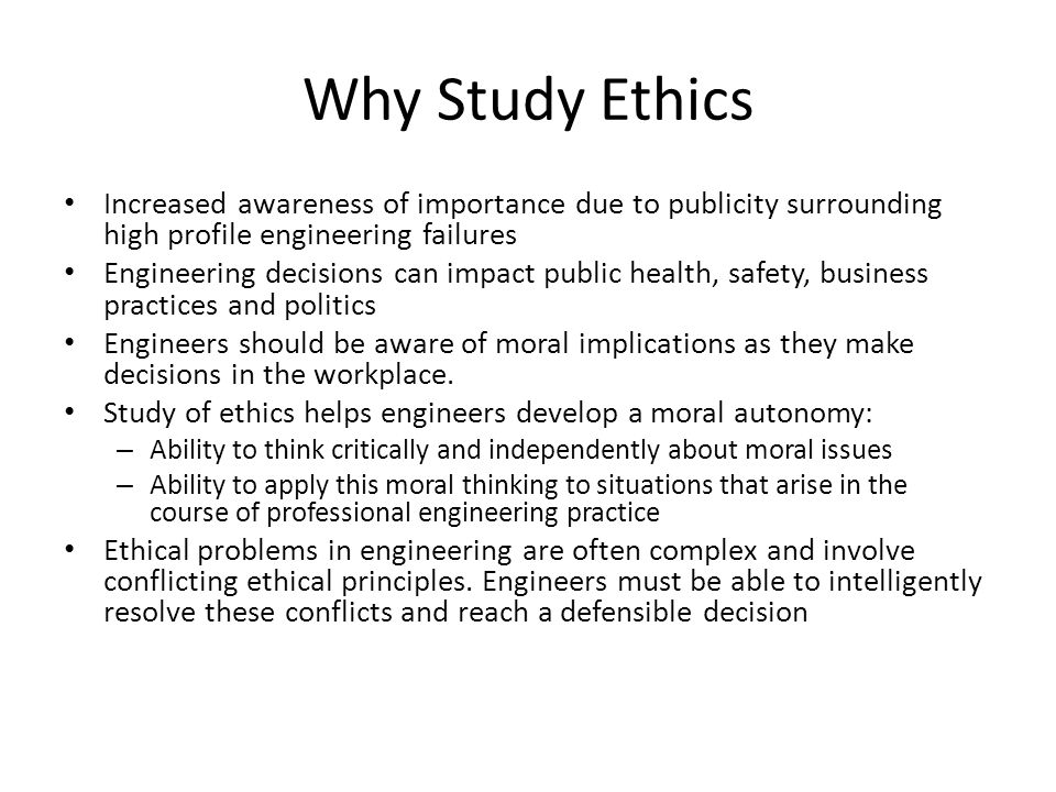 Why Study Ethics Increased awareness of importance due to publicity surrounding high profile engineering failures.