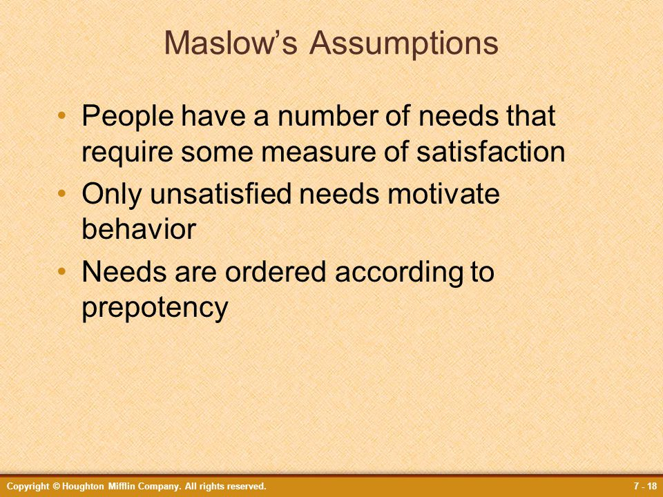 Maslow's Assumptions People have a number of needs that require some measure of satisfaction. Only unsatisfied needs motivate behavior.