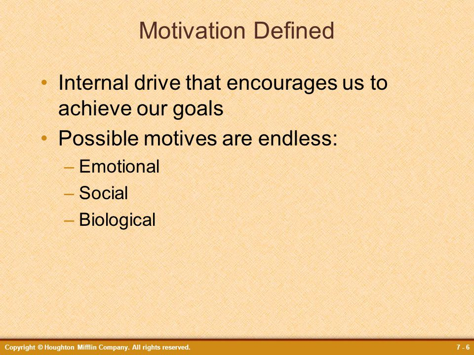 Motivation Defined Internal drive that encourages us to achieve our goals. Possible motives are endless: